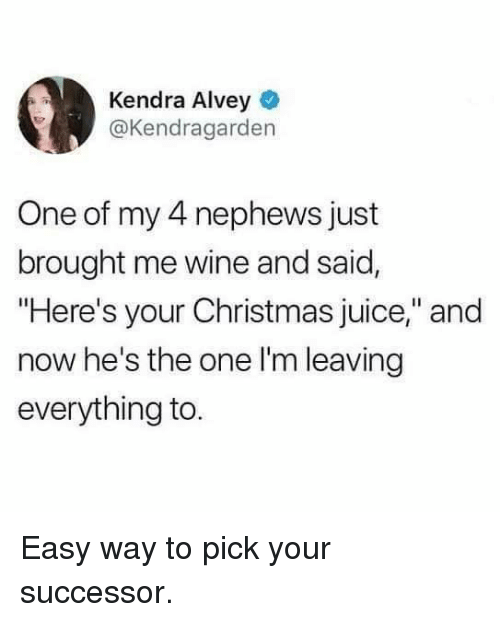 """Christmas, Dank, and Juice: Kendra Alvey  @Kendragarden  One of my 4 nephews just  brought me wine and said,  """"Here's your Christmas juice,"""" and  now he's the one l'm leaving  everything to Easy way to pick your successor."""