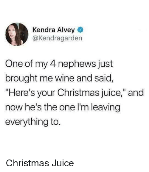 """Christmas, Juice, and Wine: Kendra Alvey  @Kendragarden  One of my 4 nephews just  brought me wine and said,  """"Here's your Christmas juice,"""" and  now he's the one l'm leaving  everything to Christmas Juice"""