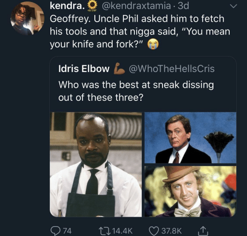 """tools: kendra.  @kendraxtamia 3d  Geoffrey. Uncle Phil asked him to fetch  his tools and that nigga said, """"You mean  your knife and fork?""""  Idris Elbow  @WhoTheHellsCris  Who was the best at sneak dissing  out of these three?  74  L 14.4K  37.8K"""
