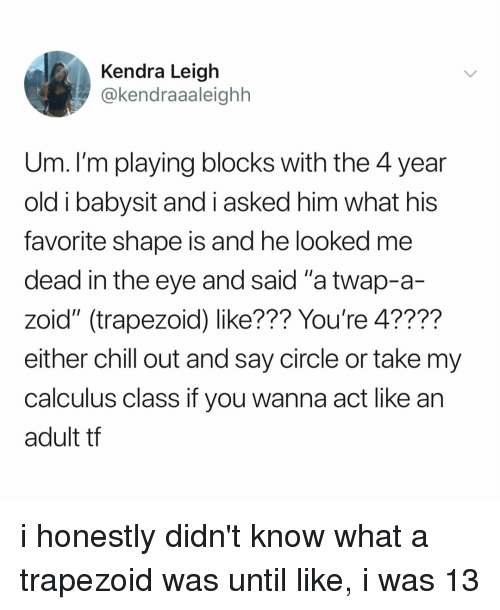 "Chill, Relatable, and Old: Kendra Leigh  @kendraaaleighh  Um. I'm playing blocks with the 4 year  old i babysit and i asked him what his  favorite shape is and he looked me  dead in the eye and said ""a twap-a-  zoid"" (trapezoid) like??? You're 4????  either chill out and say circle or take my  calculus class if you wanna act like an  adult tf i honestly didn't know what a trapezoid was until like, i was 13"