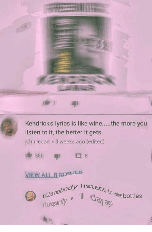Ðÿ†: Kendrick's lyrics is like wine....the more you  listen to it, the better it gets  john leoan 3 weeks ago (edited)  380  VIEW ALL 8  nibba nobody lis  TLingsanity  istens to wine bo  dy listens  day a  body liste  to Wine bottles  ago