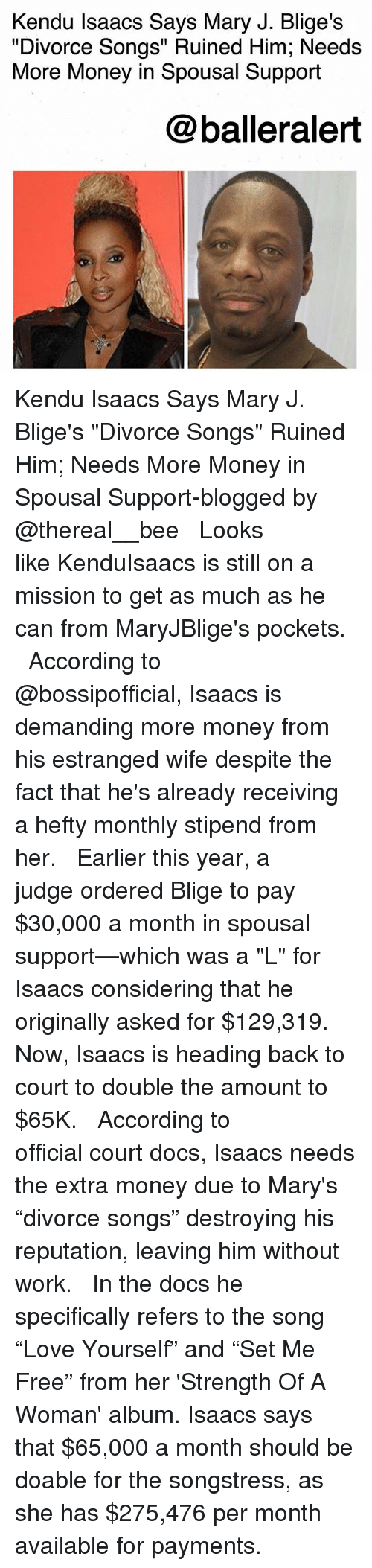 """Memes, Money, and Work: Kendu Isaacs Says Mary J. Blige's  """"Divorce Songs"""" Ruined Him; Needs  More Money in Spousal Support  @balleralert Kendu Isaacs Says Mary J. Blige's """"Divorce Songs"""" Ruined Him; Needs More Money in Spousal Support-blogged by @thereal__bee ⠀⠀⠀⠀⠀⠀⠀⠀⠀ ⠀⠀ Looks like KenduIsaacs is still on a mission to get as much as he can from MaryJBlige's pockets. ⠀⠀⠀⠀⠀⠀⠀⠀⠀ ⠀⠀ According to @bossipofficial, Isaacs is demanding more money from his estranged wife despite the fact that he's already receiving a hefty monthly stipend from her. ⠀⠀⠀⠀⠀⠀⠀⠀⠀ ⠀⠀ Earlier this year, a judge ordered Blige to pay $30,000 a month in spousal support—which was a """"L"""" for Isaacs considering that he originally asked for $129,319. Now, Isaacs is heading back to court to double the amount to $65K. ⠀⠀⠀⠀⠀⠀⠀⠀⠀ ⠀⠀ According to official court docs, Isaacs needs the extra money due to Mary's """"divorce songs"""" destroying his reputation, leaving him without work. ⠀⠀⠀⠀⠀⠀⠀⠀⠀ ⠀⠀ In the docs he specifically refers to the song """"Love Yourself"""" and """"Set Me Free"""" from her 'Strength Of A Woman' album. Isaacs says that $65,000 a month should be doable for the songstress, as she has $275,476 per month available for payments."""