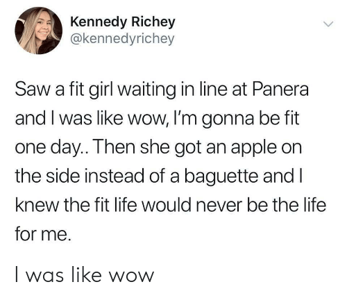Apple, Life, and Saw: Kennedy Richey  @kennedyrichey  Saw a fit girl waiting in line at Panera  and I was like wow, I'm gonna be fit  one day.. Then she got an apple on  the side instead of a baguette and l  knew the fit life would never be the life  for me. I was like wow