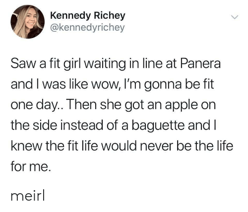 Apple, Life, and Saw: Kennedy Richey  @kennedyrichey  Saw a fit girl waiting in line at Panera  and I was like wow, I'm gonna be fit  one day.. Then she got an apple on  the side instead of a baguette and l  knew the fit life would never be the life  for me. meirl