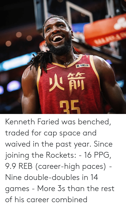 Games, Space, and Ppg: Kenneth Faried was benched, traded for cap space and waived in the past year.‬  ‪Since joining the Rockets:‬  ‪- 16 PPG, 9.9 REB (career-high paces)‬ ‪- Nine double-doubles in 14 games‬ ‪- More 3s than the rest of his career combined‬