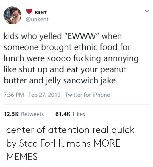 "Dank, Food, and Fucking: KENT  @uhkent  kids who yelled ""EWww"" whern  someone brought ethnic food for  lunch were soooo fucking annoying  like shut up and eat your peanut  butter and jelly sandwich jake  7:36 PM- Feb 27, 2019 Twitter for iPhone  12.5K Retweets61.4K Likes center of attention real quick by SteelForHumans MORE MEMES"