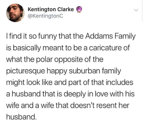 Family, Funny, and Love: Kentington Clarke  @KentingtonC  Ifind it so funny that the Addams Family  is basically meant to be a caricature of  what the polar opposite of the  picturesque happy suburban family  might look like and part of that includes  a husband that is deeply in love with his  wife and a wife that doesn't resent her  husband