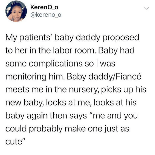 """Meets: Kereno_o  @kereno_o  My patients' baby daddy proposed  to her in the labor room. Baby had  some complications so I was  monitoring him. Baby daddy/Fiancé  meets me in the nursery, picks up his  new baby, looks at me, looks at his  baby again then says """"me and you  could probably make one just as  cute""""  <>"""