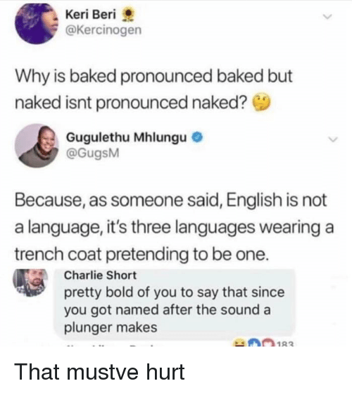 Baked, Charlie, and Naked: Keri Beri  @Kercinogen  Why is baked pronounced baked but  naked isnt pronounced naked?  Gugulethu Mhlungu  @GugsM  Because, as someone said, English is not  a language, it's three languages wearing a  trench coat pretending to be one.  Charlie Short  pretty bold of you to say that since  you got named after the sound a  plunger makes  0n183 That mustve hurt