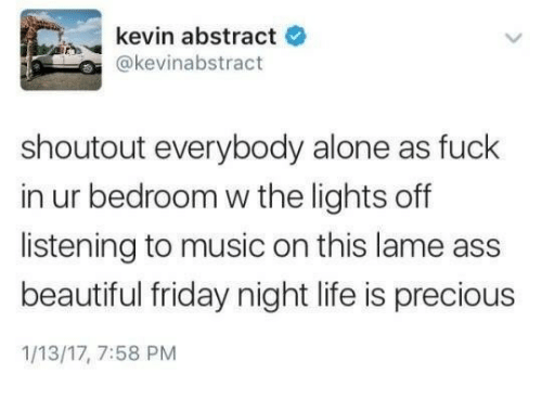 Being Alone, Ass, and Beautiful: kevin abstract  e  @kevinabstract  shoutout everybody alone as fuck  in ur bedroom w the lights off  listening to music on this lame ass  beautiful friday night life is precious  1/13/17, 7:58 PM