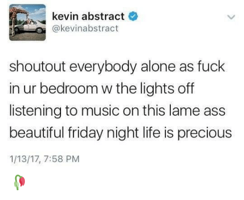 lame: kevin abstract  @kevinabstract  shoutout everybody alone as fuck  in ur bedroom w the lights off  listening to music on this lame ass  beautiful friday night life is precious  1/13/17, 7:58 PM 🥀