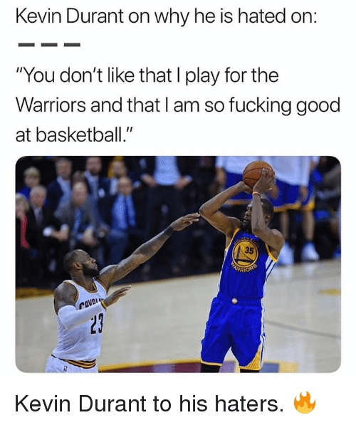 """Basketball, Fucking, and Kevin Durant: Kevin Durant on why he is hated on  """"You don't like that I play for the  Warriors and that I am so fucking good  at basketball.""""  35  RI Kevin Durant to his haters. 🔥"""