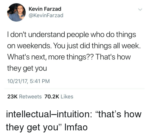 """Tumblr, Blog, and Http: Kevin Farzad  @KevinFarzad  I don't understand people who do things  on weekends. You just did things all week.  What's next, more things?? That's how  they get you  10/21/17, 5:41 PM  23K Retweets 70.2K Likes intellectual–intuition: """"that's how they get you"""" lmfao"""