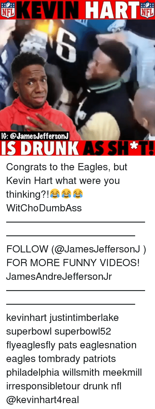 Drunk, Philadelphia Eagles, and Funny: KEVIN  HART  IG: @JamesJeffersonJ  IS DRUNK AS SH* Congrats to the Eagles, but Kevin Hart what were you thinking?!😂😂😂 WitChoDumbAss ——————————————————————————— FOLLOW (@JamesJeffersonJ ) FOR MORE FUNNY VIDEOS! JamesAndreJeffersonJr ——————————————————————————— kevinhart justintimberlake superbowl superbowl52 flyeaglesfly pats eaglesnation eagles tombrady patriots philadelphia willsmith meekmill irresponsibletour drunk nfl @kevinhart4real