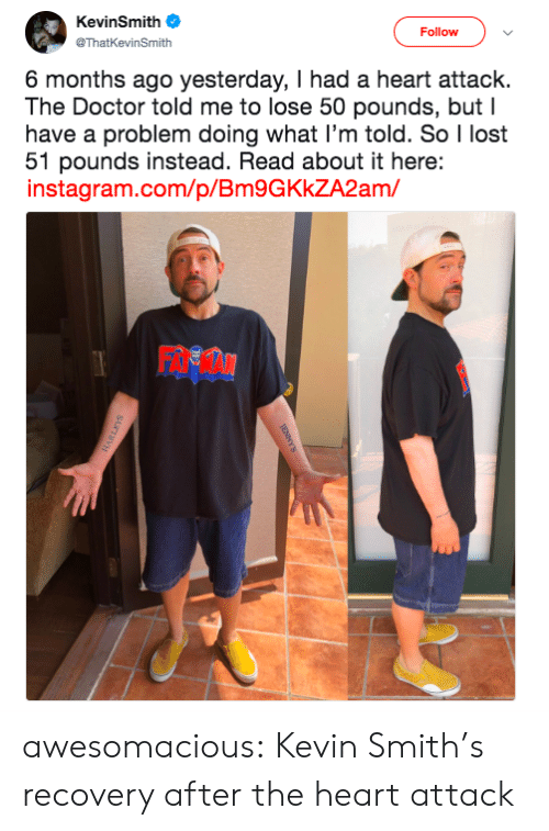 smiths: KevinSmith  Follow  @ThatKevinSmith  6 months ago yesterday, I had a heart attack.  The Doctor told me to lose 50 pounds, but I  have a problem doing what I'm told. So I lost  51 pounds instead. Read about it here:  instagram.com/p/Bm9GKkZA2am/ awesomacious:  Kevin Smith's recovery after the heart attack
