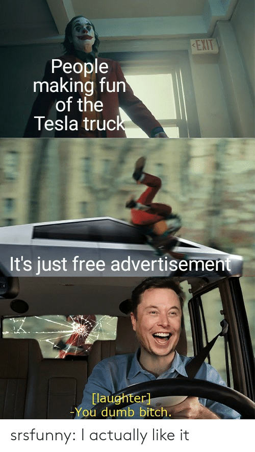 You Dumb Bitch: KEXIT  People  making fun  of the  Tesla truck  It's just free advertisement  [laughter]  -You dumb bitch. srsfunny:  I actually like it