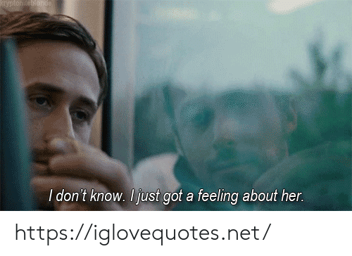 Got, Her, and Net: KEyptoniteornde  I don't know. Ijust got a feeling about her. https://iglovequotes.net/