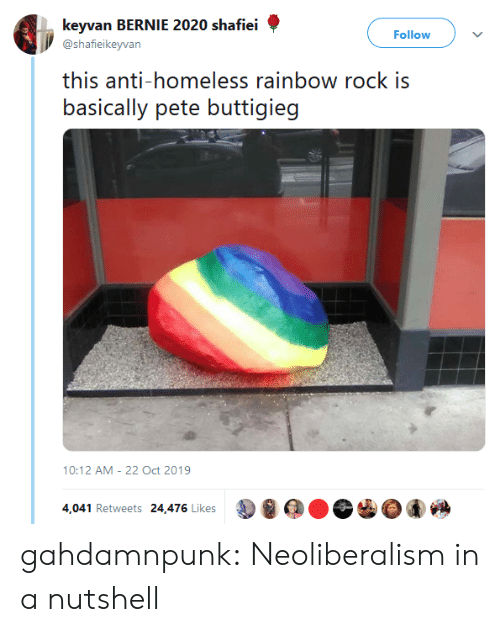 Bernie: keyvan BERNIE 2020 shafiei  Follow  @shafieikeyvan  this anti-homeless rainbow rock is  basically pete buttigieg  10:12 AM 22 Oct 2019  4,041 Retweets 24,476 Likes gahdamnpunk:  Neoliberalism in a nutshell