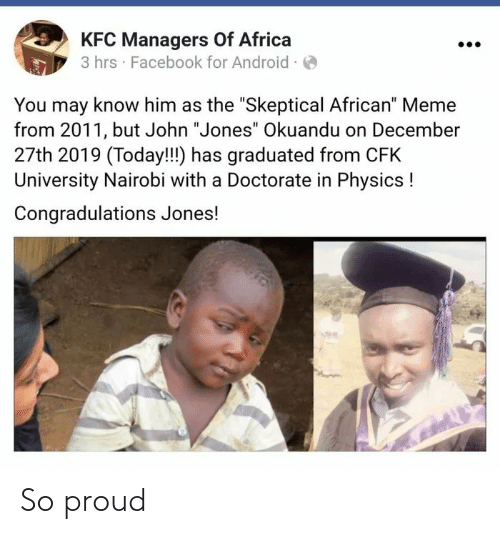 "john: KFC Managers Of Africa  3 hrs · Facebook for Android ·O  You may know him as the ""Skeptical African"" Meme  from 2011, but John ""Jones"" Okuandu on December  27th 2019 (Today!!!) has graduated from CFK  University Nairobi with a Doctorate in Physics !  Congradulations Jones! So proud"