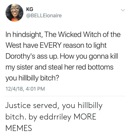 Ass, Bitch, and Dank: KG  @BELLEionaire  In hindsight, The Wicked Witch of the  West have EVERY reason to light  Dorothy's ass up. How you gonna kil  my sister and steal her red bottoms  you hillbilly bitch?  12/4/18, 4:01 PM Justice served, you hillbilly bitch. by eddrriley MORE MEMES