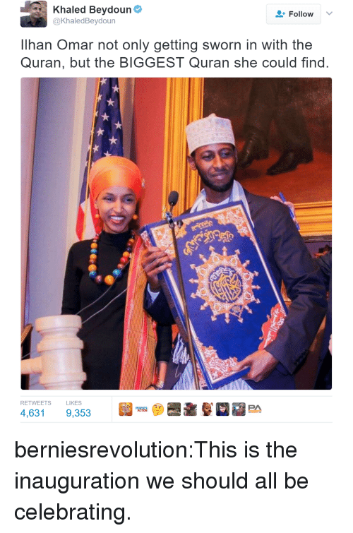 Sworn: Khaled Beydoun  @KhaledBeydoun  Follow  Ilhan Omar not only getting sworn in with the  Quran, but the BIGGEST Quran she could find  RETWEETS  LIKES berniesrevolution:This is the inauguration we should all be celebrating.