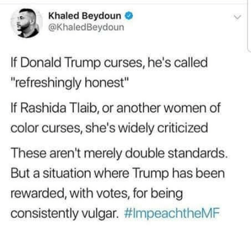 """curses: Khaled Beydoune  @KhaledBeydoun  If Donald Trump curses, he's called  refreshingly honest""""  If Rashida Tlaib, or another women of  color curses, she's widely criticized  These aren't merely double standards.  But a situation where Trump has been  rewarded, with votes, for being  consistently vulgar."""