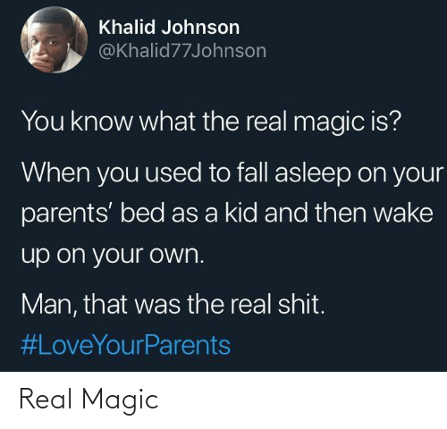 Fall: Khalid Johnson  @Khalid77Johnson  You know what the real magic is?  When you used to fall asleep on your  parents' bed as a kid and then wake  up on your own.  Man, that was the real shit.  Real Magic