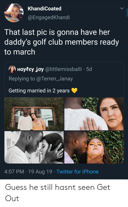 getting married: KhandiCoated  @EngagedKhandi  That last pic is gonna have her  daddy's golf club members ready  to march  Hayfey joy@littlemissballi 5d  Replying to @Terren_Janay  Getting married in 2 years  4:07 PM 19 Aug 19 Twitter for iPhone Guess he still hasnt seen Get Out
