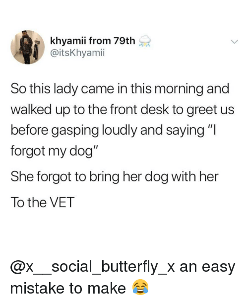 """Memes, Butterfly, and Desk: khyamii from 79th  @itsKhyamii  So this lady came in this morning and  walked up to the front desk to greet us  before gasping loudly and saying """"I  forgot my dog""""  She forgot to bring her dog with her  To the VET @x__social_butterfly_x an easy mistake to make 😂"""