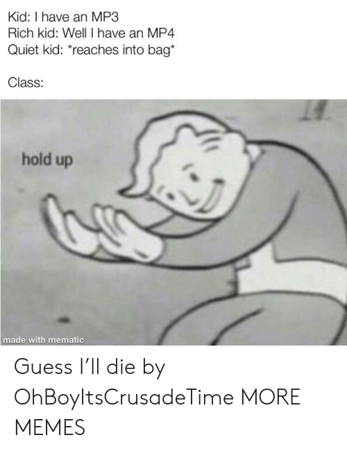 Dank, Memes, and Target: Kid: I have an MP3  Rich kid: Well I have an MP4  Quiet kid: *reaches into bag*  Class:  hold up  made with mematic Guess I'll die by OhBoyItsCrusadeTime MORE MEMES