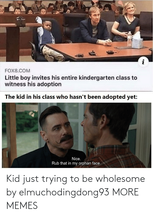 kid: Kid just trying to be wholesome by elmuchodingdong93 MORE MEMES