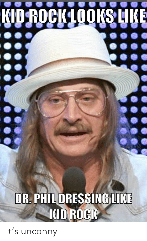 Kid Rock, Dr Phil, and Rock: KID ROCKLOOKS LIKE  DR. PHIL DRESSING LIKE  KID ROCK It's uncanny