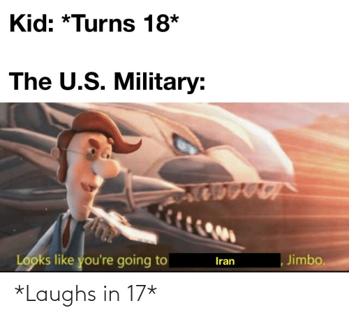 Looks Like: Kid: *Turns 18*  The U.S. Military:  Looks like you're going to  Jimbo.  Iran *Laughs in 17*