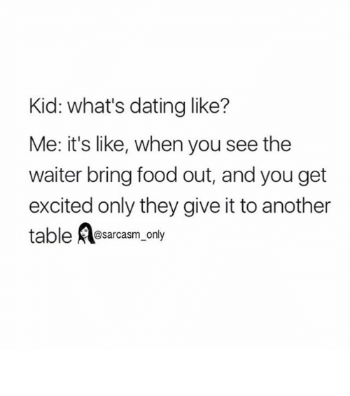 Dating, Food, and Funny: Kid: what's dating like?  Me: it's like, when you see the  waiter bring food out, and you get  excited only they give it to another  table  @sarcasm only ⠀