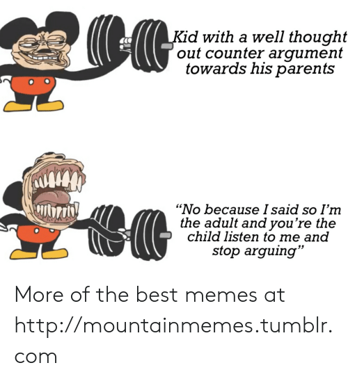 """arguing: Kid with a well thought  out counter argument  towards his parents  """"No because I said so I'm  the adult and you're the  child listen to me and  stop arguing"""" More of the best memes at http://mountainmemes.tumblr.com"""