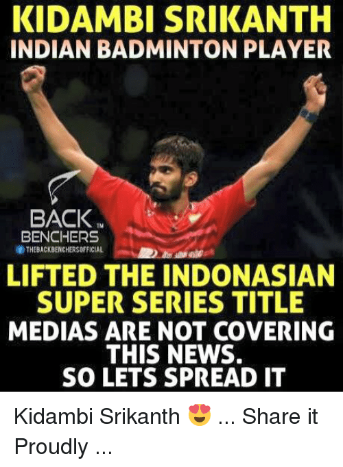 Spreaded: KIDAMBI SRIKANTH  INDIAN BADMINTON PLAYER  BACK  BENCHERS  THEBACKBENCHERSOFFICIAL  LIFTED THE INDONASIAN  SUPER SERIES TITLE  MEDIAS ARE NOT COVERING  THIS NEWS.  SO LETS SPREAD IT Kidambi Srikanth 😍 ... Share it Proudly ...