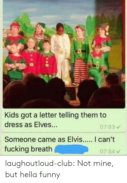 elvis: Kids got a letter telling them to  dress as Elves...  Someone came as Elvis... I can't  fucking breath  07:53  07:54 v laughoutloud-club:  Not mine, but hella funny