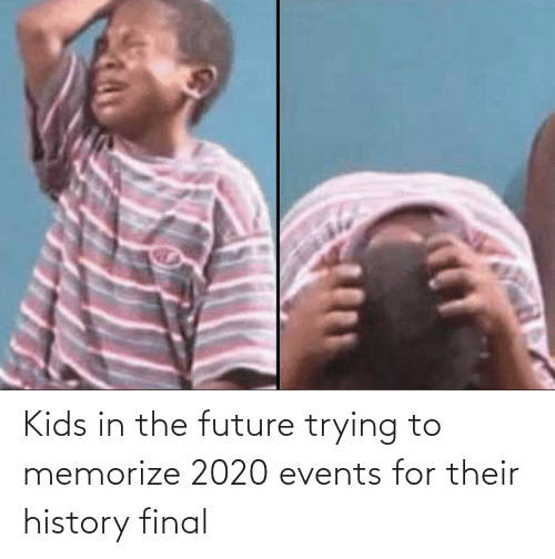 History: Kids in the future trying to memorize 2020 events for their history final