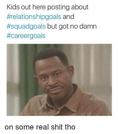 Squadding: Kids out here posting about  #relationshipgoals and  #squad goals  but got no damn  #care ergoals on some real shit tho