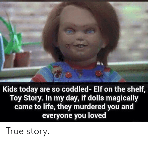 Elf, Elf on the Shelf, and Life: Kids today are so coddled- Elf on the shelf,  Toy Story. In my day, if dolls magically  came to life, they murdered you and  everyone you loved True story.