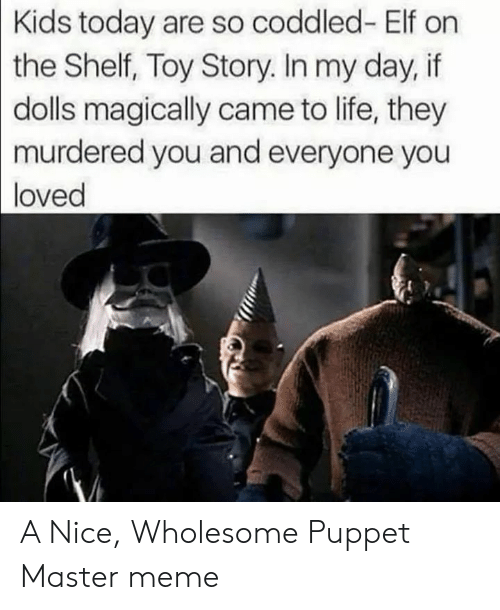 Elf, Elf on the Shelf, and Life: Kids today are so coddled- Elf on  the Shelf, Toy Story. In my day, if  dolls magically came to life, they  murdered you and everyone you  loved A Nice, Wholesome Puppet Master meme