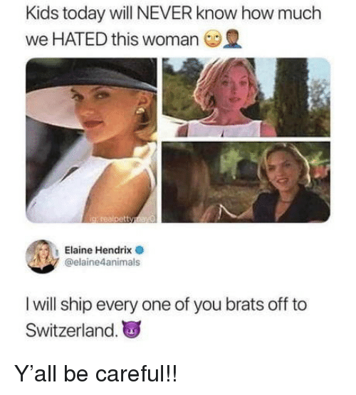 Kids, Switzerland, and Today: Kids today will NEVER know how much  we HATED this woman  Elaine Hendrix  @elaine4animals  I will ship every one of you brats off to  Switzerland. Y'all be careful!!