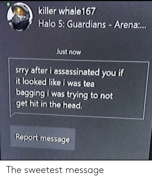 Guardians: killer whale167  Halo 5: Guardians - Aren.:.  Just now  srry after i assassinated you if  it looked like i was tea  bagging i was trying to not  get hit in the head.  Report message The sweetest message