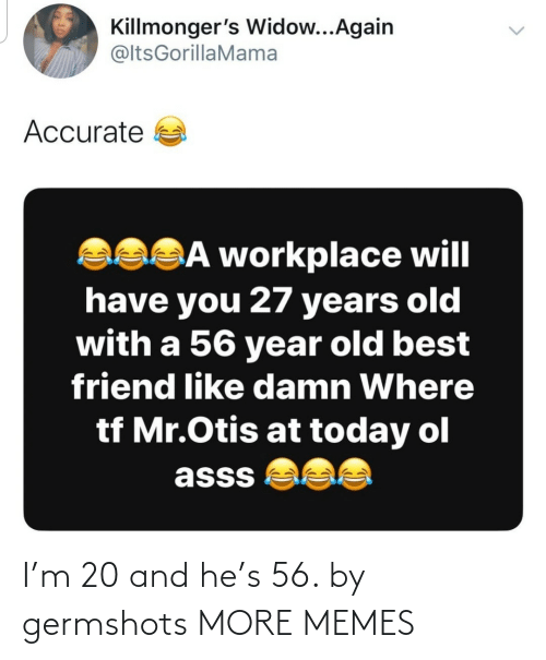 best friend: Killmonger's Widow...Again  @ltsGorillaMama  Accurate a  asSĀ workplace will  have you 27 years old  with a 56 year old best  friend like damn Where  tf Mr.Otis at today ol  asss  <> I'm 20 and he's 56. by germshots MORE MEMES