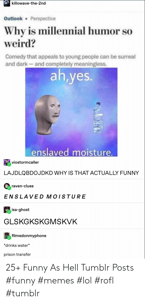 Funny, Lol, and Memes: killowave-the-2nd  Outlook Perspective  Why is millennial humor so  weird?  Comedy that appeals to young people can be surreal  and dark-and completely meaningless.  ah,yes.  enslaved moisture.  viostormcaller  LAJDLQBDOJDKD WHY IS THAT ACTUALLY FUNNY  raven-clues  ENSLAVED MOISTURE  isa-ghost  GLSKGKSKGMSKVK  filmedonmyphone  *drinks water*  prison transfer 25+ Funny As Hell Tumblr Posts #funny #memes #lol #rofl #tumblr