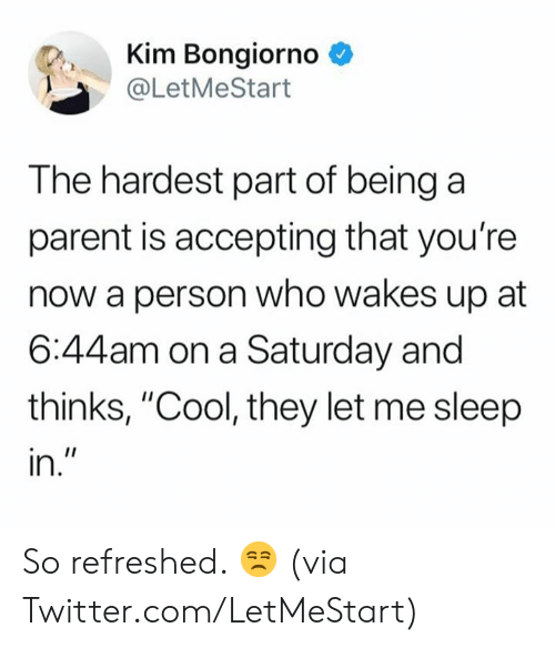 """Dank, Twitter, and Cool: Kim Bongiorno *  @LetMeStart  The hardest part of being a  parent is accepting that you're  now a person who wakes up at  6:44am on a Saturday and  thinks, """"Cool, they let me sleep  In So refreshed. 😒  (via Twitter.com/LetMeStart)"""