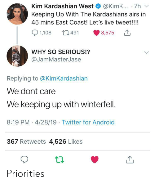 Android, Kardashians, and Keeping Up With the Kardashians: Kim Kardashian West @KimK... .7h v  Keeping Up With The Kardashians airs in  45 mins East Coast! Let's live tweet!!!!  8,575  491  1,108  WHY SO SERIOUS!?  @JamMasterJase  Replying to @KimKardashian  We dont care  We keeping up with winterfell.  8:19 PM - 4/28/19 Twitter for Android  367 Retweets 4,526 Likes Priorities