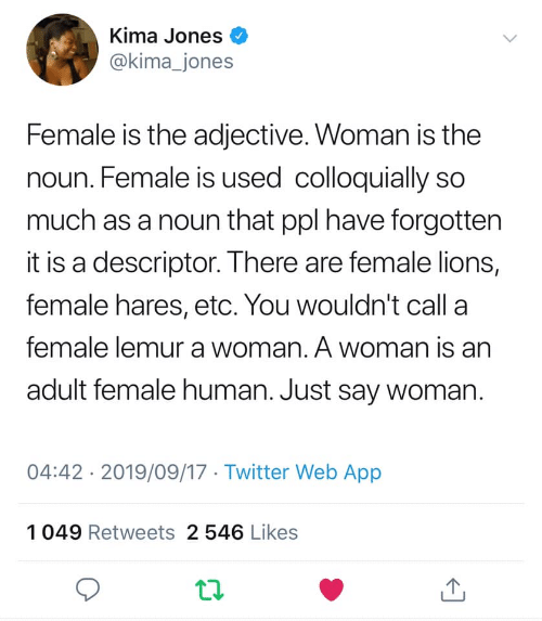 ppl: Kima Jones  @kima_jones  Female is the adjective. Woman is the  noun. Female is used colloquially so  much as a noun that ppl have forgotten  it is a descriptor. There are female lions,  female hares, etc. You wouldn't call a  female lemur a woman. A woman is an  adult female human. Just say woman.  04:42 2019/09/17 Twitter Web App  1049 Retweets 2 546 Likes