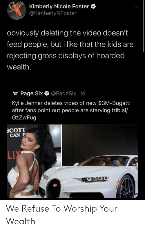 Kylie Jenner, Bugatti, and Kids: Kimberly Nicole Foster  @KimberlyNFoster  obviously deleting the video doesn't  feed people, but i like that the kids are  rejecting gross displays of hoarded  wealth.  @PageSix - 1d  Page Six  Page  Six  Kylie Jenner deletes video of new $3M-Bugatti  after fans point out people are starving trib.al/  GzZwFug  SCOTT  CAN F  LIY  SCATT We Refuse To Worship Your Wealth
