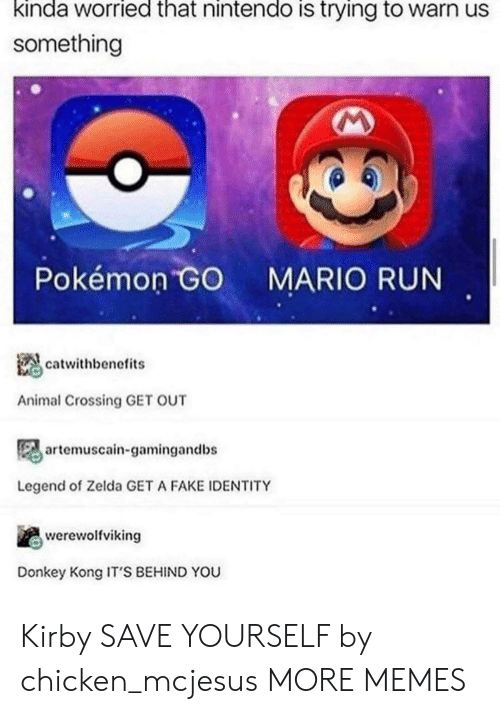 Pokemon GO: kinda worried that nintendo is trying to warn us  something  Pokémon GO  MARIO RUN  catwithbenefits  Animal Crossing GET OUT  artemuscain-gamingandbs  Legend of Zelda GET A FAKE IDENTITY  werewolfviking  Donkey Kong IT'S BEHIND YOU Kirby SAVE YOURSELF by chicken_mcjesus MORE MEMES